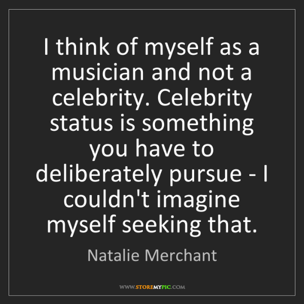 Natalie Merchant: I think of myself as a musician and not a celebrity....