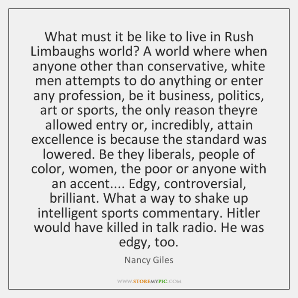 What must it be like to live in Rush Limbaughs world? A ...