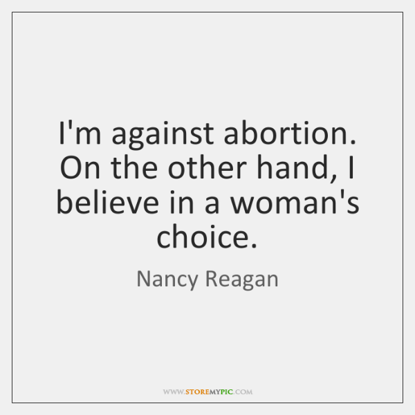I'm against abortion. On the other hand, I believe in a woman's ...