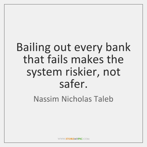 Bailing out every bank that fails makes the system riskier, not safer.