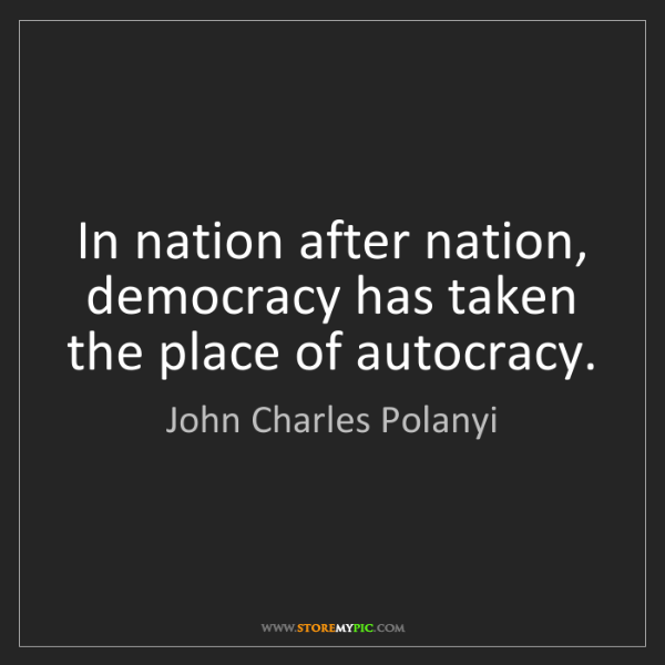 John Charles Polanyi: In nation after nation, democracy has taken the place...
