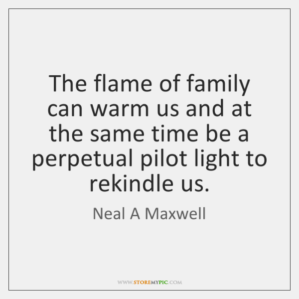 The flame of family can warm us and at the same time ...