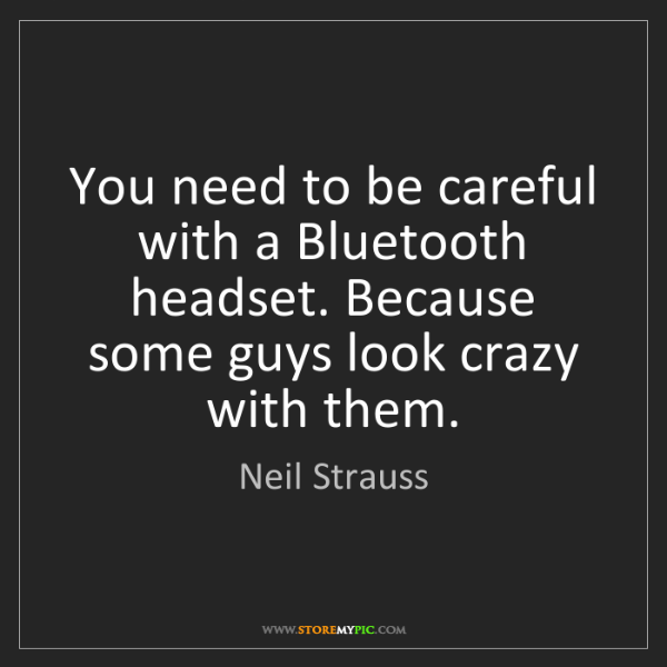 Neil Strauss: You need to be careful with a Bluetooth headset. Because...