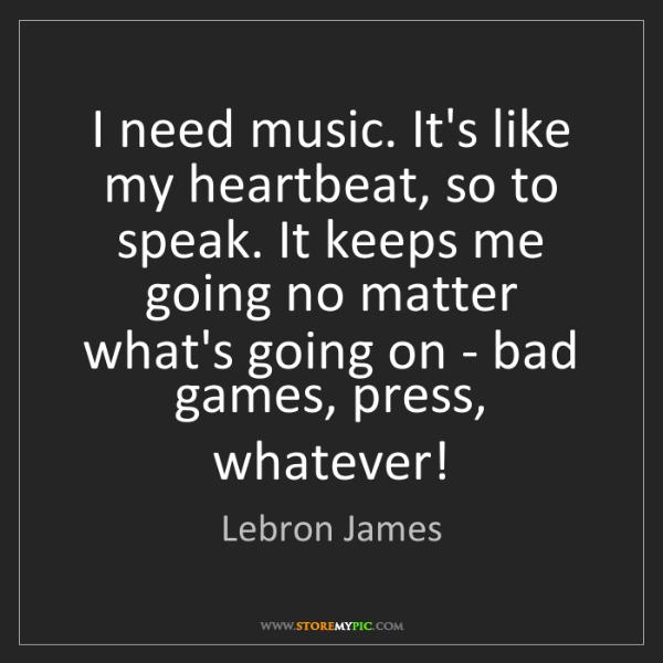 Lebron James: I need music. It's like my heartbeat, so to speak. It...