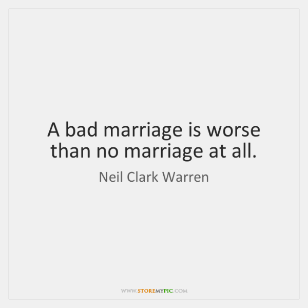 A bad marriage is worse than no marriage at all.