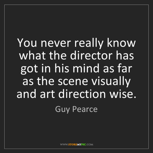 Guy Pearce: You never really know what the director has got in his...