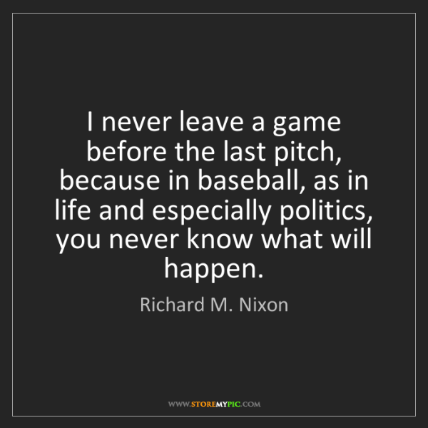 Richard M. Nixon: I never leave a game before the last pitch, because in...