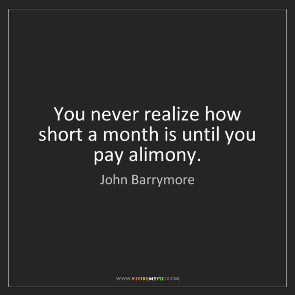 John Barrymore: You never realize how short a month is until you pay...