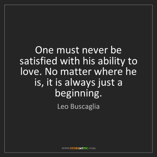 Leo Buscaglia: One must never be satisfied with his ability to love....