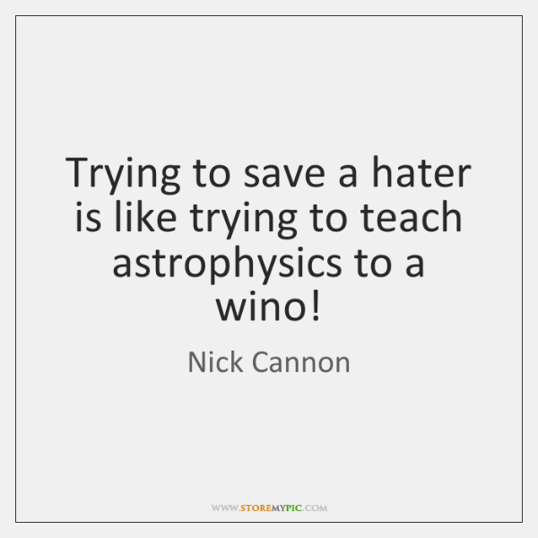 Trying to save a hater is like trying to teach astrophysics to ...