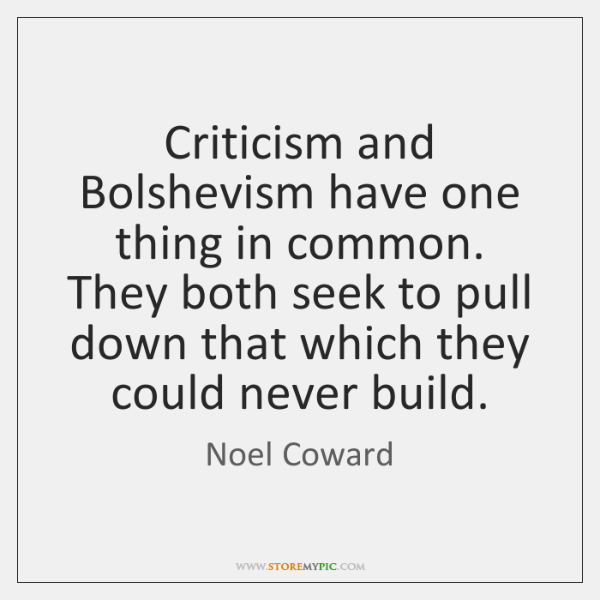 Criticism and Bolshevism have one thing in common. They both seek to ...