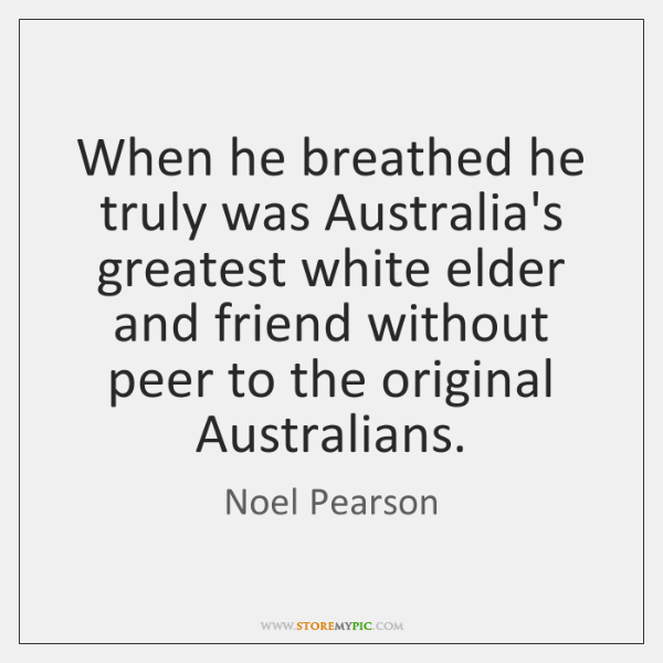 When he breathed he truly was Australia's greatest white elder and friend ...