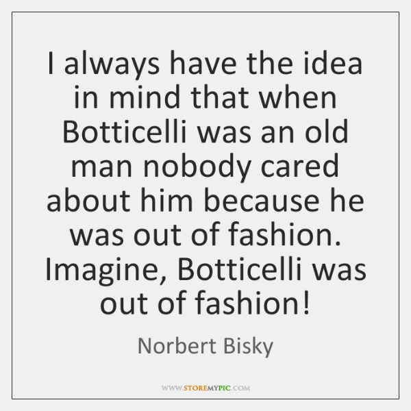 I always have the idea in mind that when Botticelli was an ...