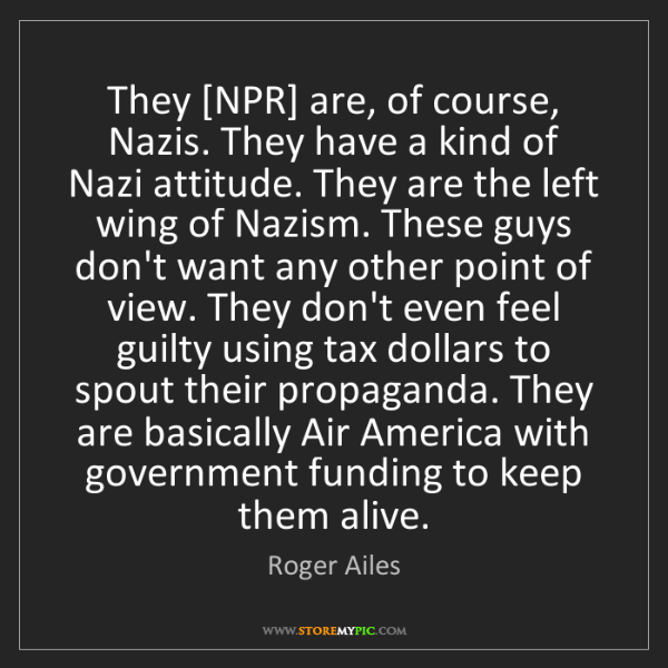 Roger Ailes: They [NPR] are, of course, Nazis. They have a kind of...