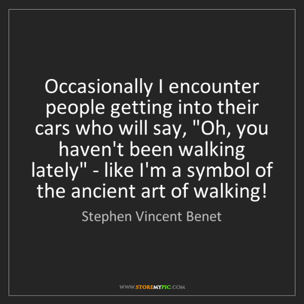 Stephen Vincent Benet: Occasionally I encounter people getting into their cars...