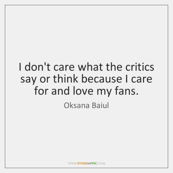 I don't care what the critics say or think because I care ...