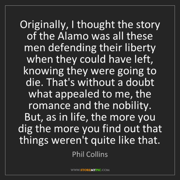 Phil Collins: Originally, I thought the story of the Alamo was all...