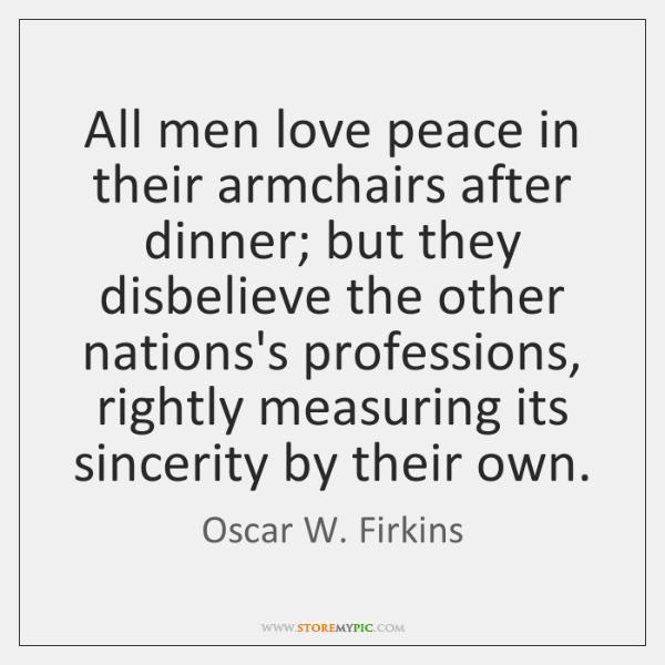 All men love peace in their armchairs after dinner; but they disbelieve ...