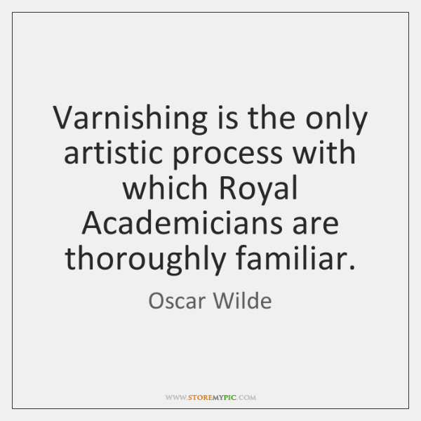 Varnishing is the only artistic process with which Royal Academicians are thoroughly ...
