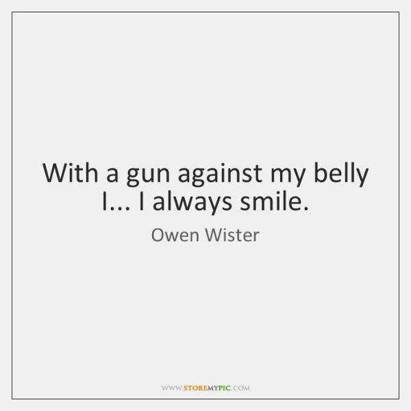 With a gun against my belly I... I always smile.