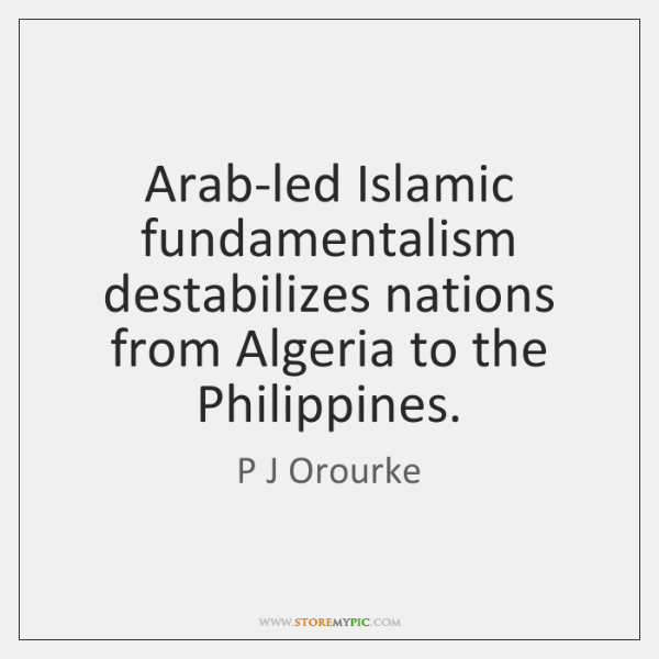 Arab-led Islamic fundamentalism destabilizes nations from Algeria to the Philippines.