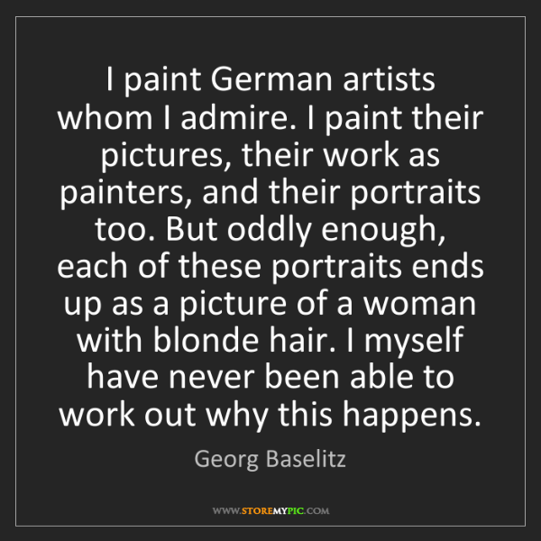 Georg Baselitz: I paint German artists whom I admire. I paint their pictures,...