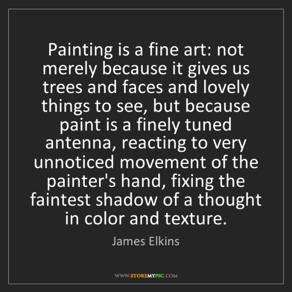 James Elkins: Painting is a fine art: not merely because it gives us...