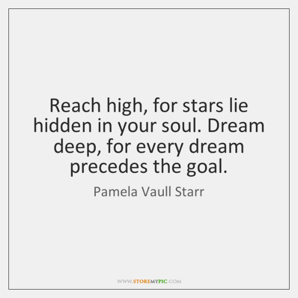 Reach high, for stars lie hidden in your soul. Dream deep, for ...
