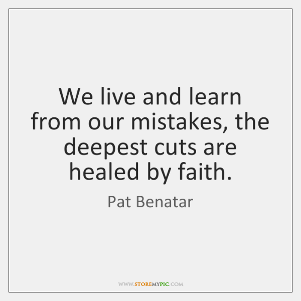 We Live And Learn From Our Mistakes The Deepest Cuts Are Healed