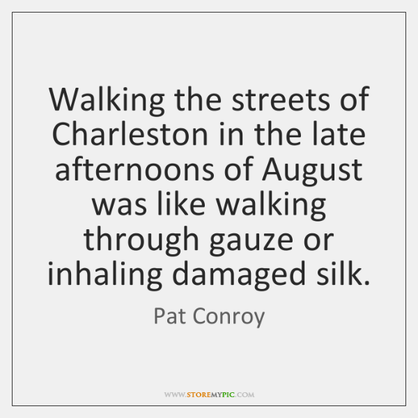 Walking the streets of Charleston in the late afternoons of August was ...