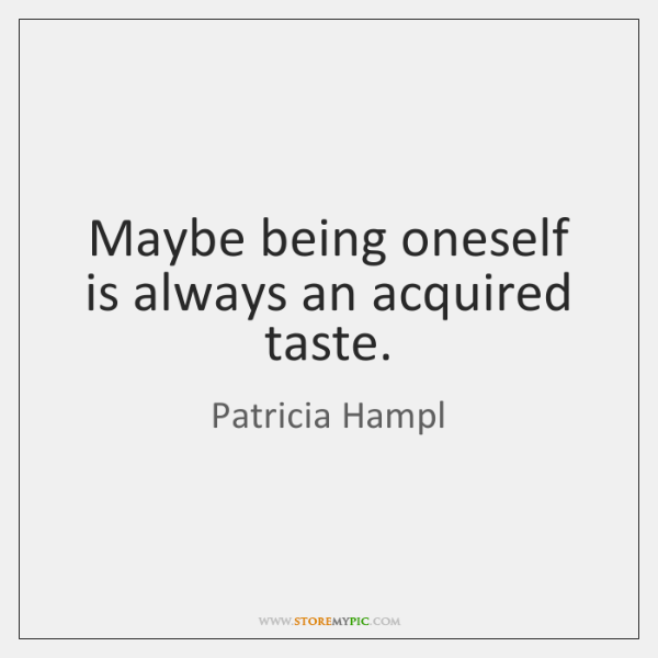 Maybe being oneself is always an acquired taste.