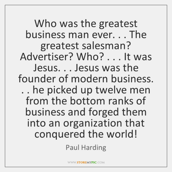 Who was the greatest business man ever. . . The greatest salesman? Advertiser? Who? . . . ...