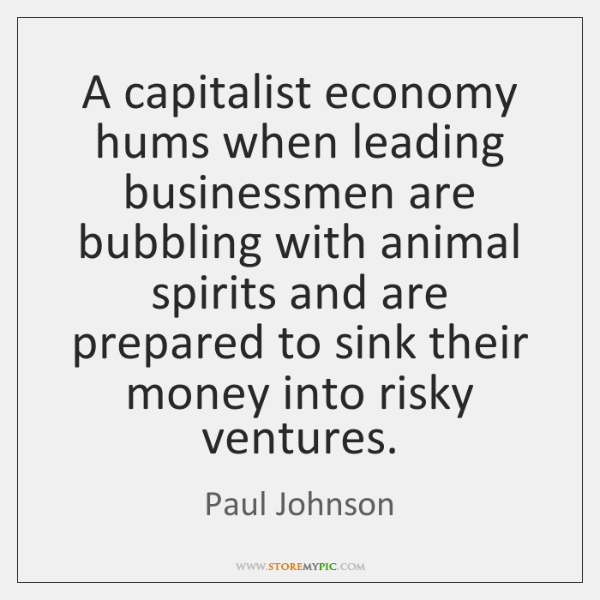 A capitalist economy hums when leading businessmen are bubbling with animal spirits ...