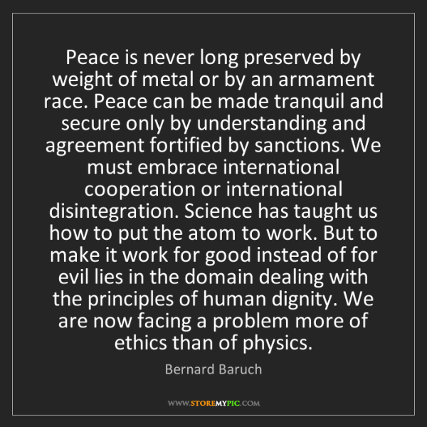 Bernard Baruch: Peace is never long preserved by weight of metal or by...