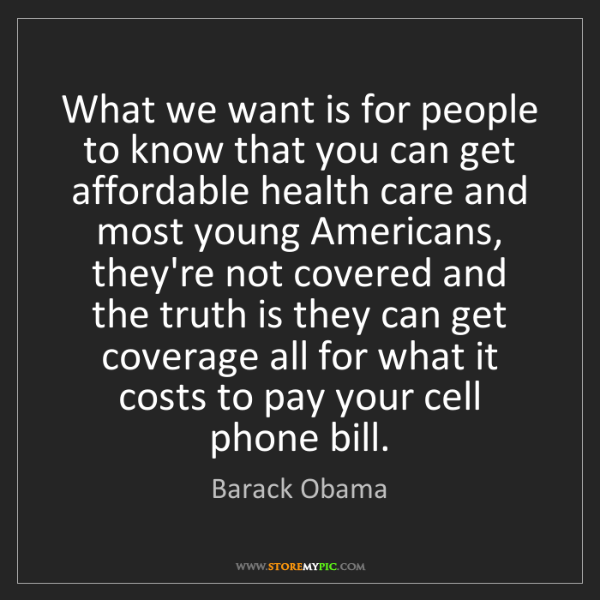 Barack Obama: What we want is for people to know that you can get affordable...