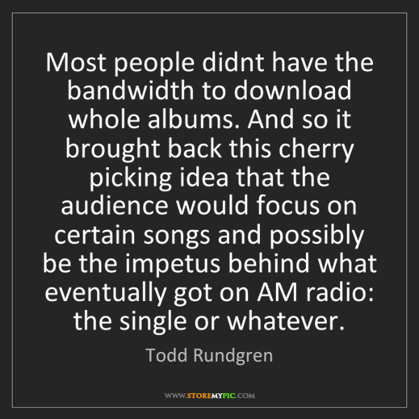 Todd Rundgren: Most people didnt have the bandwidth to download whole...
