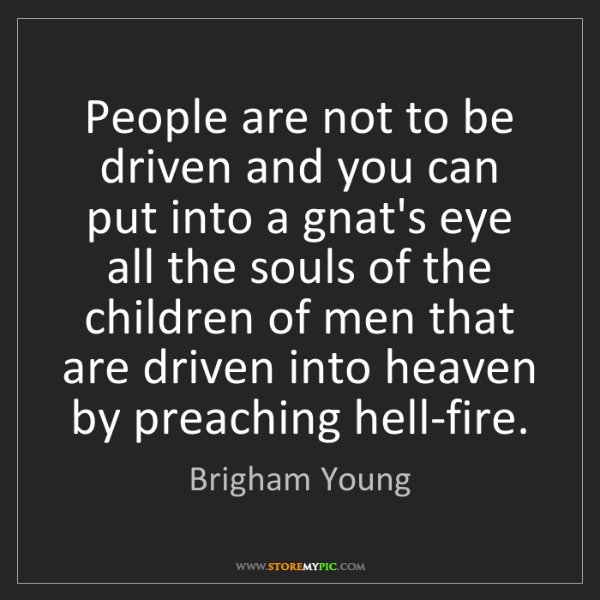 Brigham Young: People are not to be driven and you can put into a gnat's...