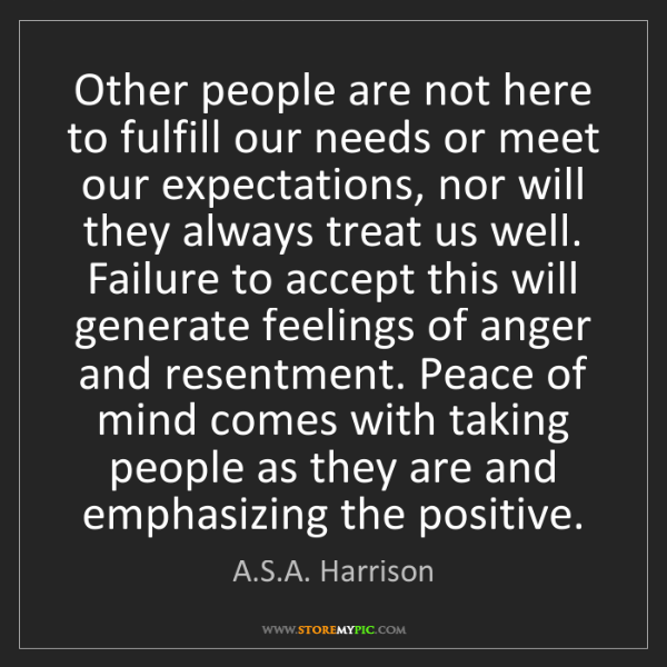 A.S.A. Harrison: Other people are not here to fulfill our needs or meet...