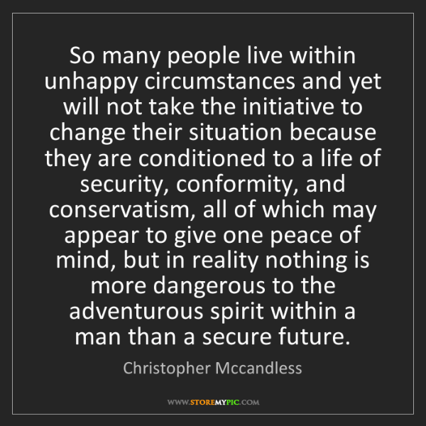 Christopher Mccandless: So many people live within unhappy circumstances and...