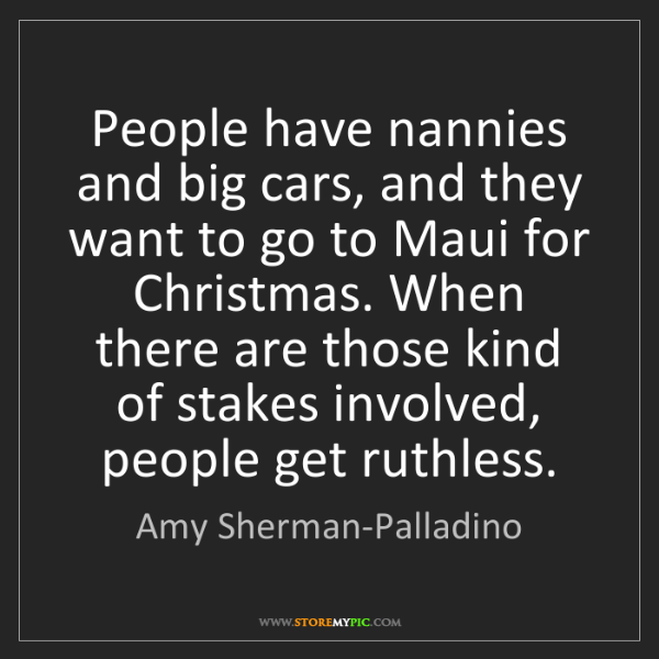 Amy Sherman-Palladino: People have nannies and big cars, and they want to go...
