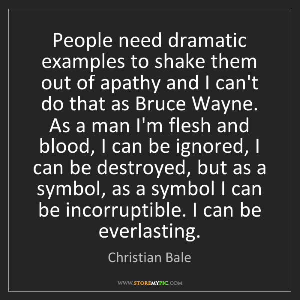 Christian Bale: People need dramatic examples to shake them out of apathy...