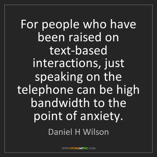 Daniel H Wilson: For people who have been raised on text-based interactions,...