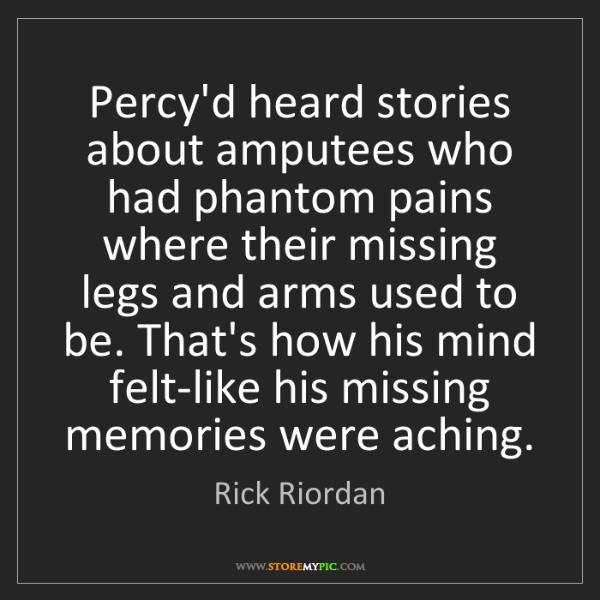 Rick Riordan: Percy'd heard stories about amputees who had phantom...