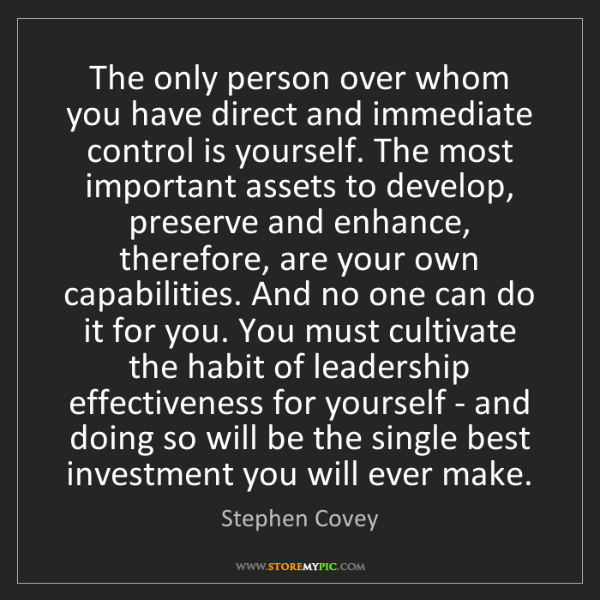 Stephen Covey: The only person over whom you have direct and immediate...