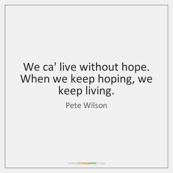 We ca' live without hope. When we keep hoping, we keep living.
