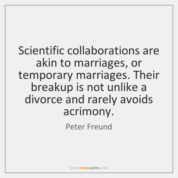 Scientific collaborations are akin to marriages, or temporary marriages. Their breakup is ...