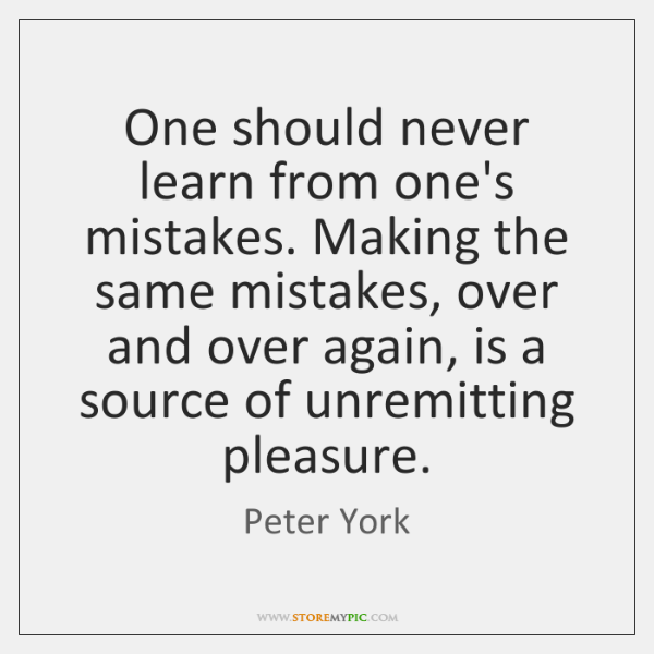 One Should Never Learn From Ones Mistakes Making The Same Mistakes