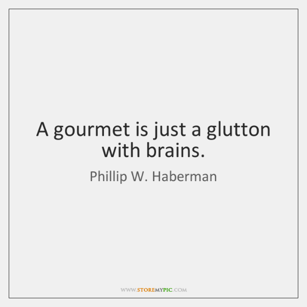 A gourmet is just a glutton with brains.