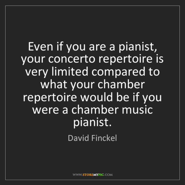 David Finckel: Even if you are a pianist, your concerto repertoire is...