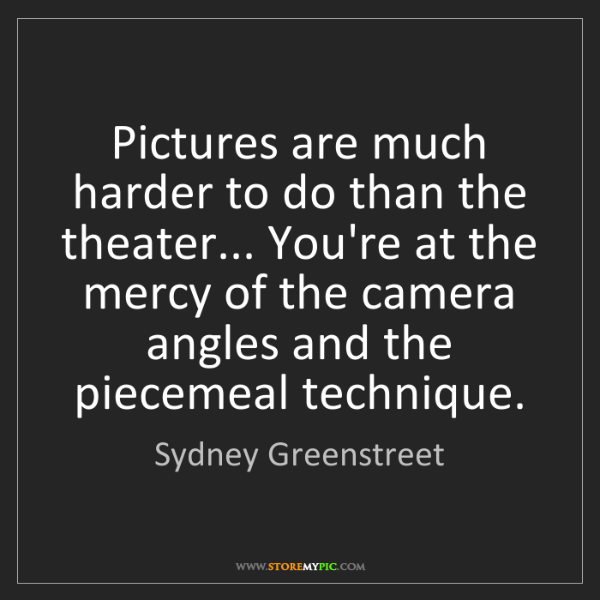 Sydney Greenstreet: Pictures are much harder to do than the theater... You're...